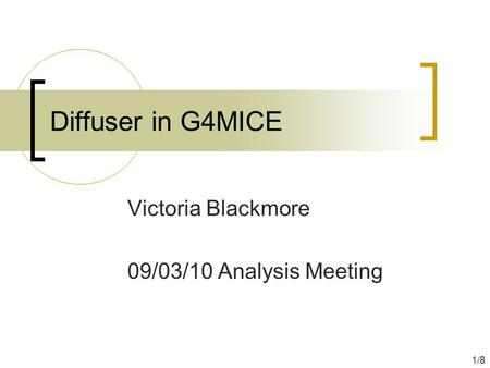 Diffuser in G4MICE Victoria Blackmore 09/03/10 Analysis Meeting 1/8.