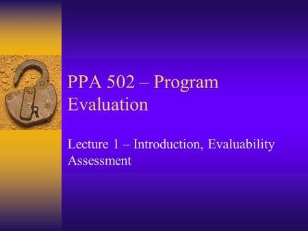 PPA 502 – Program Evaluation Lecture 1 – Introduction, Evaluability Assessment.