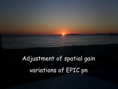 EPIC Calibration Meeting, Mallorca K. Dennerl, 2005 February 1 Adjustment of spatial gain variations Adjustment of spatial gain variations of EPIC pn.