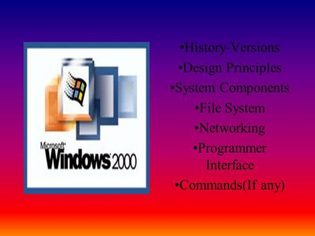 History-Versions Design Principles System Components File System Networking Programmer Interface Commands(If any)