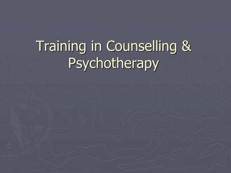 "Training in Counselling & Psychotherapy. ""Where do I start?"" Counselling ► Introductory/Basic skills courses Usually 3 hrs pw.. 10 to 17 weeks ► Include."
