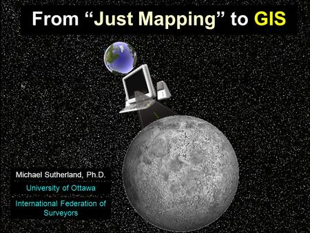 "From ""Just Mapping"" to GIS Michael Sutherland, Ph.D. University of Ottawa International Federation of Surveyors."