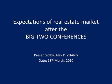 Expectations of real estate market after the BIG TWO CONFERENCES Presented by: Alex D. ZHANG Date: 18 th March, 2010.