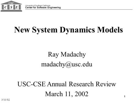 University of Southern California Center for Software Engineering CSE USC 3/11/02 1 New System Dynamics Models Ray Madachy USC-CSE Annual.