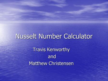 Nusselt Number Calculator Travis Kenworthy and and Matthew Christensen.