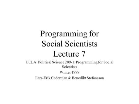 Programming for Social Scientists Lecture 7 UCLA Political Science 209-1: Programming for Social Scientists Winter 1999 Lars-Erik Cederman & Benedikt Stefansson.