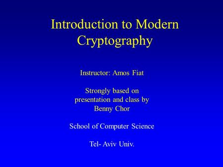 Introduction to Modern Cryptography Instructor: Amos Fiat Strongly based on presentation and class by Benny Chor School of Computer Science Tel- Aviv Univ.