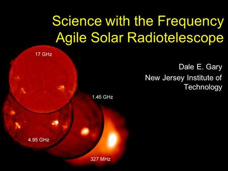 Science with the Frequency Agile Solar Radiotelescope Dale E. Gary New Jersey Institute of Technology.