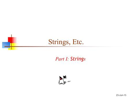 23-Jun-15 Strings, Etc. Part I: String s. 2 About Strings There is a special syntax for constructing strings: Hello Strings, unlike most other objects,