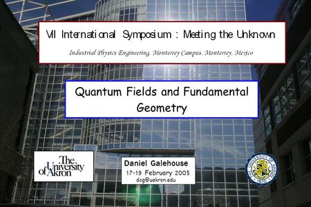 Quantum Fields and Fundamental Geometry Daniel Galehouse 17-19 February 2005.