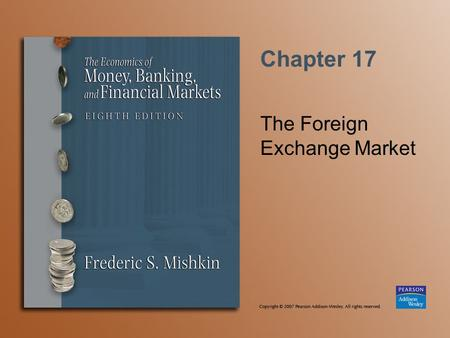 Chapter 17 The Foreign Exchange Market. Copyright © 2007 Pearson Addison-Wesley. All rights reserved. 17-2 Foreign Exchange I Exchange rate—price of one.