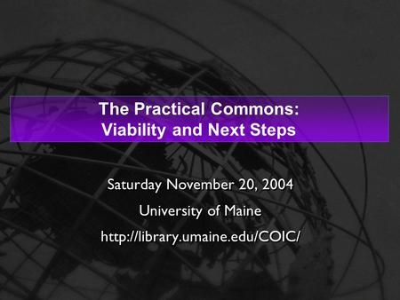 1 The Practical Commons: Viability and Next Steps Saturday November 20, 2004 University of Maine  Saturday November 20,