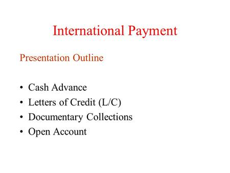 International Payment Presentation Outline Cash Advance Letters of Credit (L/C) Documentary Collections Open Account.