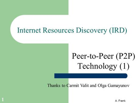 A. Frank 1 Internet Resources Discovery (IRD) Peer-to-Peer (P2P) Technology (1) Thanks to Carmit Valit and Olga Gamayunov.