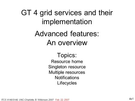 4c1 GT 4 grid services and their implementation Advanced features: An overview Topics: Resource home Singleton resource Multiple resources Notifications.