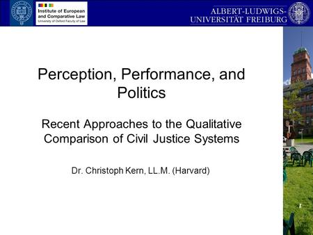 Perception, Performance, and Politics Recent Approaches to the Qualitative Comparison of Civil Justice Systems Dr. Christoph Kern, LL.M. (Harvard)
