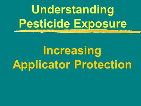Increasing Applicator Protection Understanding Pesticide Exposure.