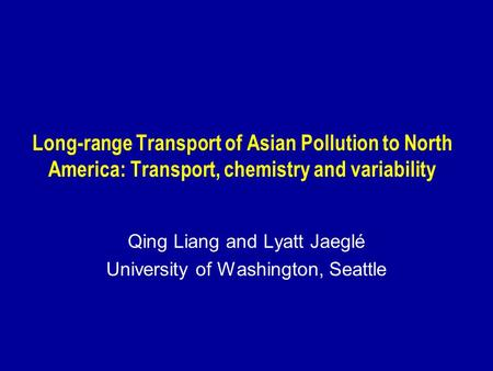 Long-range Transport of Asian Pollution to North America: Transport, chemistry and variability Qing Liang and Lyatt Jaeglé University of Washington, Seattle.