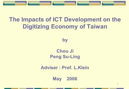1 The Impacts of ICT Development on the Digitizing Economy of Taiwan by Chou Ji Peng Su-Ling Adviser : Prof. L.Klein May 2006.