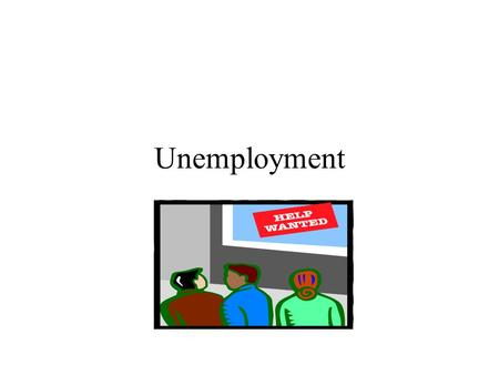 Unemployment. Learning Objectives To learn that unemployment is the natural consequence of labor force dynamics. To learn the differences between the.