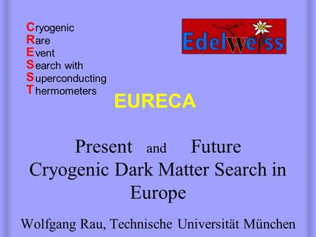 Present and Future Cryogenic Dark Matter Search in Europe Wolfgang Rau, Technische Universität München CRESSTCRESST EURECA ryogenic are vent earch with.