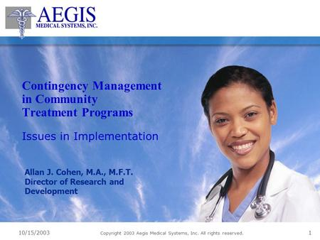 10/15/2003 Copyright 2003 Aegis Medical Systems, Inc. All rights reserved. 1 Contingency Management in Community Treatment Programs Issues in Implementation.