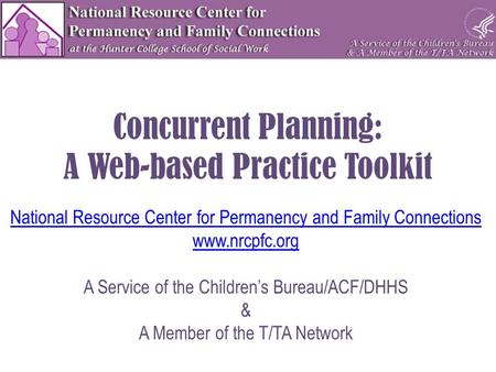 Concurrent Planning: A Web-based Practice Toolkit National Resource Center for Permanency and Family Connections www.nrcpfc.org A Service of the Children's.