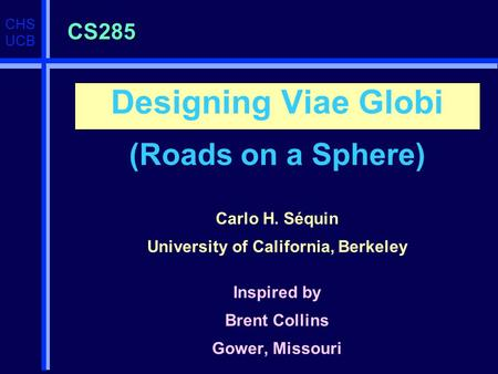 CHS UCB CS285 Designing Viae Globi (Roads on a Sphere) Carlo H. Séquin University of California, Berkeley Inspired by Brent Collins Gower, Missouri.