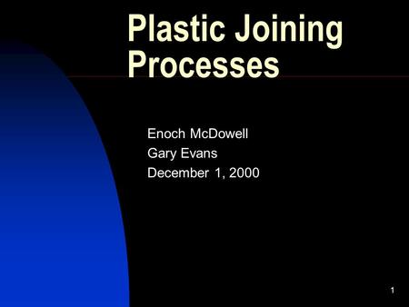 1 Plastic Joining Processes Enoch McDowell Gary Evans December 1, 2000.