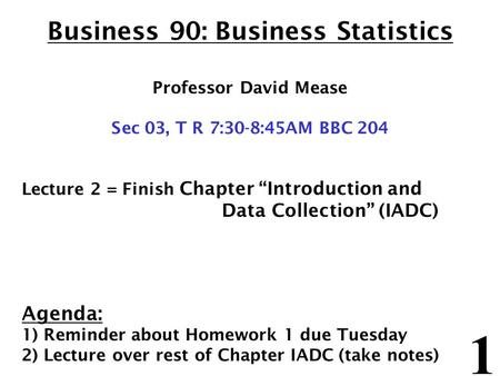 "1 Business 90: Business Statistics Professor David Mease Sec 03, T R 7:30-8:45AM BBC 204 Lecture 2 = Finish Chapter ""Introduction and Data Collection"""