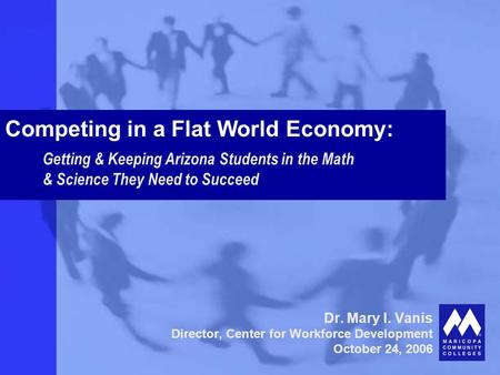 Dr. Mary I. Vanis Director, Center for Workforce Development October 24, 2006 Competing in a Flat World Economy: Getting & Keeping Arizona Students in.