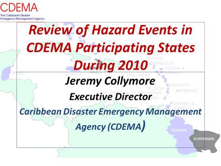 Review of Hazard Events in CDEMA Participating States During 2010 Jeremy Collymore Executive Director Caribbean Disaster Emergency Management Agency (CDEMA.