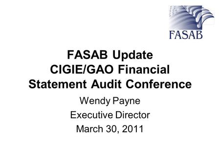 FASAB Update CIGIE/GAO Financial Statement Audit Conference Wendy Payne Executive Director March 30, 2011.