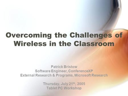 Overcoming the Challenges of Wireless in the Classroom Patrick Bristow Software Engineer, ConferenceXP External Research & Programs, Microsoft Research.
