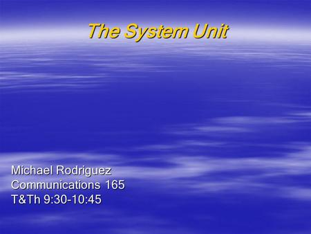 The System Unit Michael Rodriguez Communications 165 T&Th 9:30-10:45.
