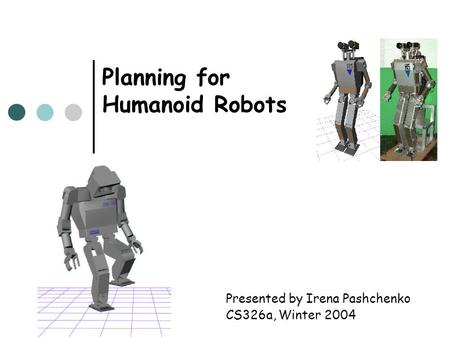 Planning for Humanoid Robots Presented by Irena Pashchenko CS326a, Winter 2004.