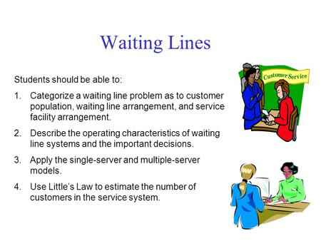 Students should be able to: 1.Categorize a waiting line problem as to customer population, waiting line arrangement, and service facility arrangement.