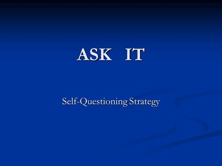 ASK IT Self-Questioning Strategy. What is self-questioning? Basic Definition: Basic Definition: Ask yourself questions as your read Ask yourself questions.