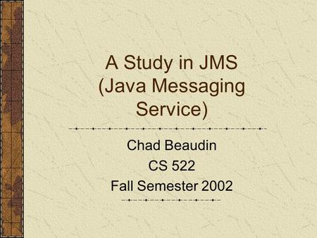 A Study in JMS (Java Messaging Service) Chad Beaudin CS 522 Fall Semester 2002.