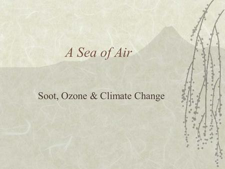 A Sea of Air Soot, Ozone & Climate Change Atmosphere:Composition Nitrogen78% Oxygen21% Argon0.9% Carbon Dioxide 0.04% Neon, Helium, Methane, Krypton,