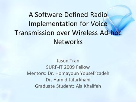A Software Defined Radio Implementation for Voice Transmission over Wireless Ad-hoc Networks Jason Tran SURF-IT 2009 Fellow Mentors: Dr. Homayoun Yousefi'zadeh.