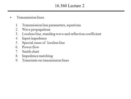 16.360 Lecture 2 Transmission lines 1.Transmission line parameters, equations 2.Wave propagations 3.Lossless line, standing wave and reflection coefficient.