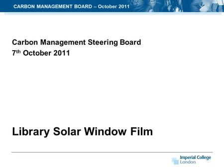 Carbon Management Steering Board 7 th October 2011 Library Solar Window Film CARBON MANAGEMENT BOARD – October 2011.
