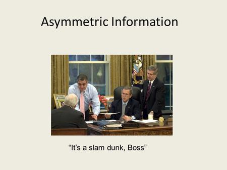 "Asymmetric Information ""It's a slam dunk, Boss"". Announcement Overflow room for Final Exam. If your last name starts with D, L, or R, your final exam."