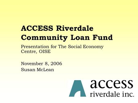 ACCESS Riverdale Community Loan Fund Presentation for The Social Economy Centre, OISE November 8, 2006 Susan McLean.