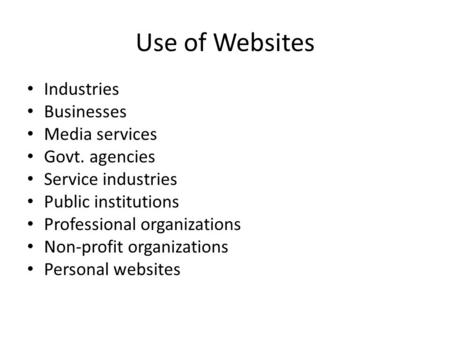 Use of Websites Industries Businesses Media services Govt. agencies Service industries Public institutions Professional organizations Non-profit organizations.