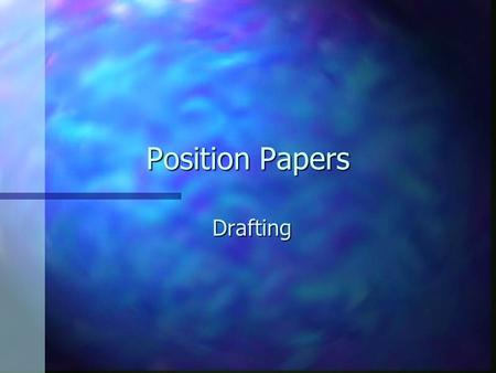 Position Papers Drafting. Drafting n Developing Your Topic –Draw on personal experience. –Use secondary sources.