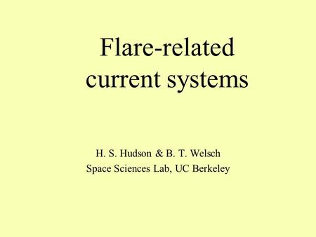 Flare-related current systems H. S. Hudson & B. T. Welsch Space Sciences Lab, UC Berkeley.