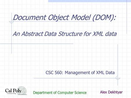 Document Object Model (DOM): An Abstract Data Structure for XML data Alex Dekhtyar Department of Computer Science CSC 560: Management of XML Data.
