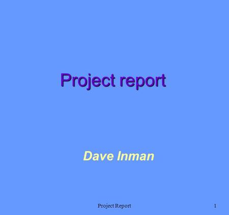 Project Report1 Dave Inman Project report. Project Report2 Ways to write a report Top down: Write the structure of the report (maybe use the web templates.